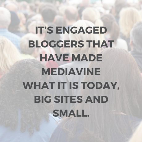 It's engaged bloggers that have made Mediavine what it is today, big sites and small.