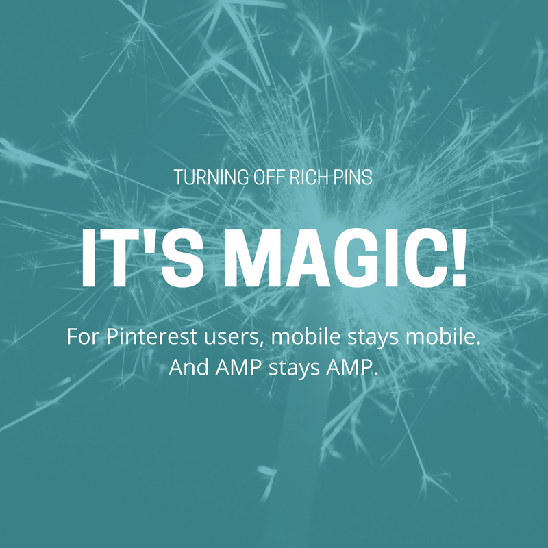Turning off Rich Pins - It's Magic! For Pinterest users, mobile stays mobile. And AMP stays AMP.