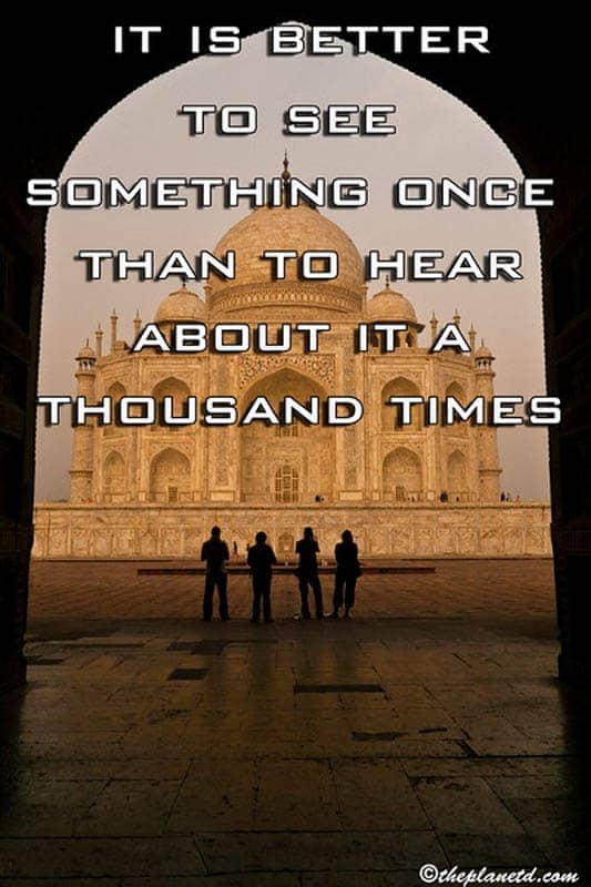 It is better to see something once than to hear about it a thousand times.