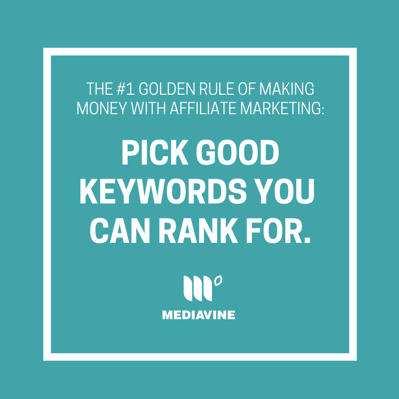 the #1 golden rule of making money with affiliate marketing: Pick good keywords you can rank for.