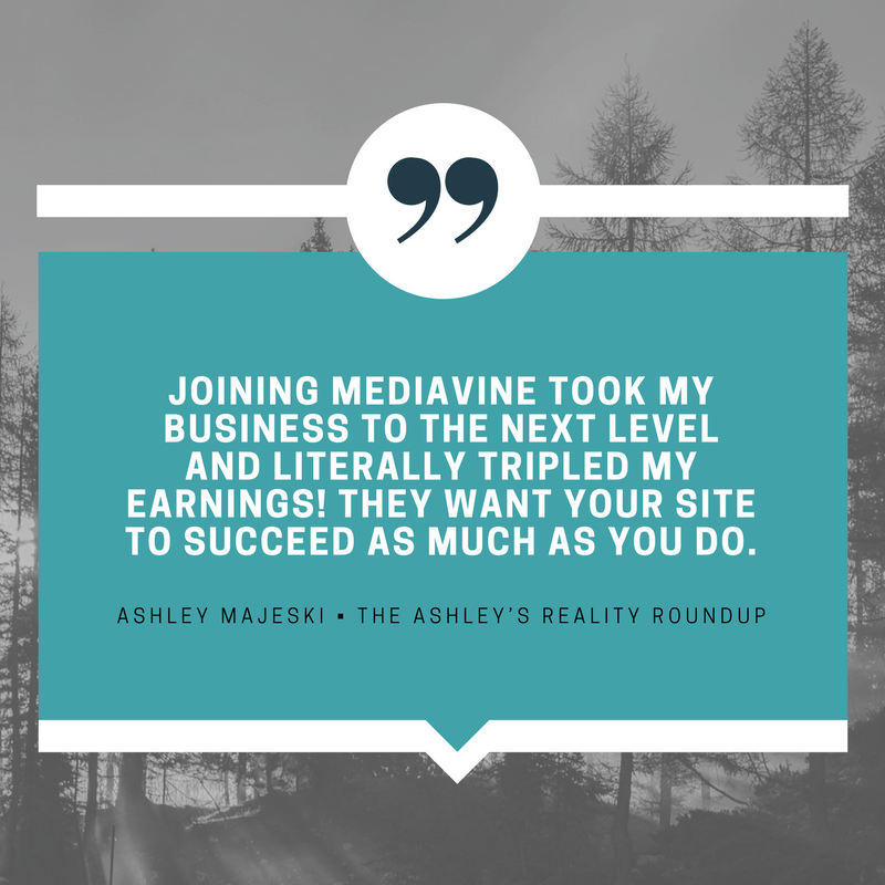 """Joining Mediavine took my business to the next level and literally tripled my earnings! They want your site to succeed as much as you do."" - Ashley Majeski, The Ashley's Reality Roundup"