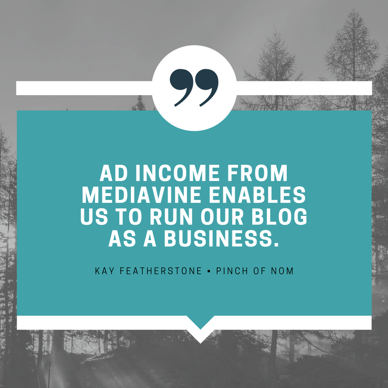 """Ad income from Mediavine enables us to run our blog as a business."" - Kay Featherstone, Pinch of Nom"