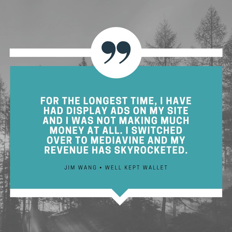 """For the longest time, I have had display ads on my site and I was not making much money at all. I switched over to Mediavine and my revenue has skyrocketed."" - Jim Wang, Well Kept Wallet"