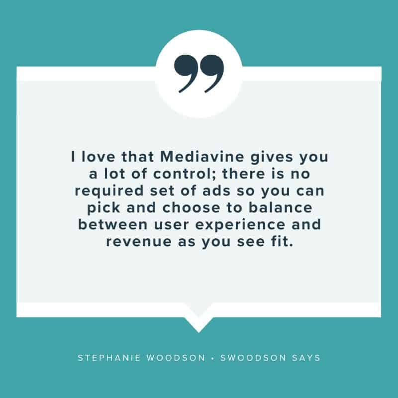 """I love that Mediavine gives you a lot of control; there is no required set of ads so you can pick and choose to balance between user experience and revenue as you see fit."" - Stephanie Woodson, Swoodson Says"