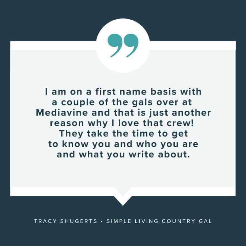 """I am on a first name basis with a couple of the gals over at Mediavine and that is just another reason why I love that crew! They take the time to get to know you and who you are and what you write about."" - Tracy Shugerts, Simple Living Country Gal"