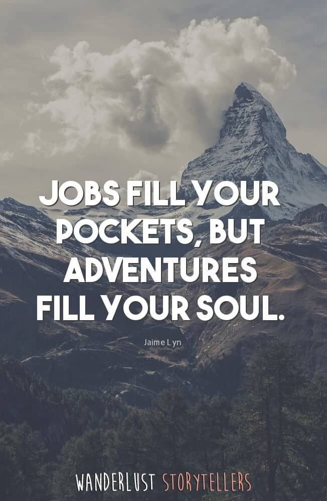 Jobs fill your pockets, but adventures fill your soul.