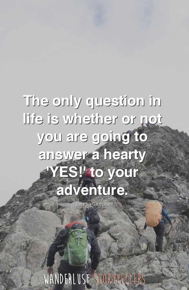 The only question in life is whether or not you are going to answer a hearty 'YES!' to your adventure.