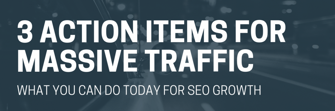 3 Action Items That Will Get You Massive Traffic