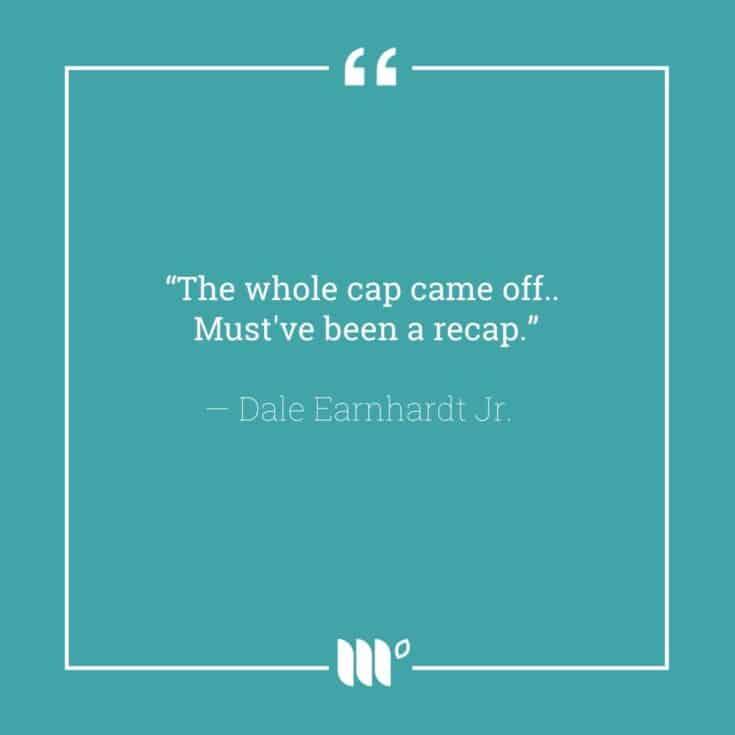 """The whole cap came off... Must've been a recap."" - Dale Earnhardt Jr."