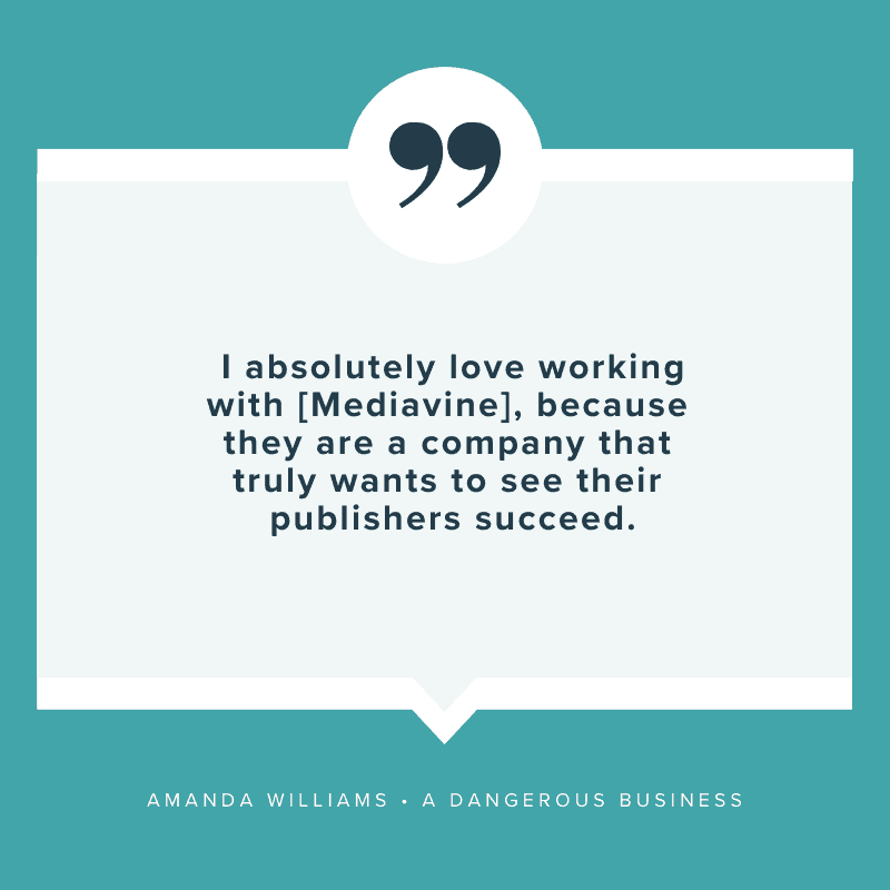 """I absolutely love working with [Mediavine], because they are a company that truly wants to see their publishers succeed."" - Amanda Williams, A Dangerous Business"