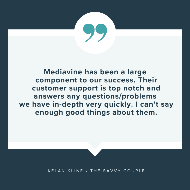 """Mediavine has been a large component to our success. Their customer support is top notch and answers any questions/problems we have in-depth very quickly, I can't say enough good things about them."" - Kelan Kline, The Savvy Couple"